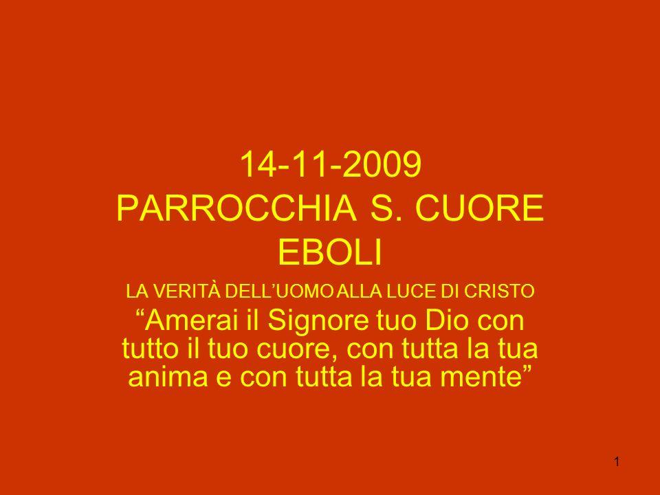 1 14-11-2009 PARROCCHIA S. CUORE EBOLI LA VERITÀ DELLUOMO ALLA LUCE DI CRISTO Amerai il Signore tuo Dio con tutto il tuo cuore, con tutta la tua anima