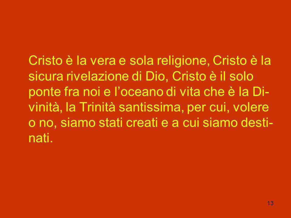 13 Cristo è la vera e sola religione, Cristo è la sicura rivelazione di Dio, Cristo è il solo ponte fra noi e loceano di vita che è la Di- vinità, la