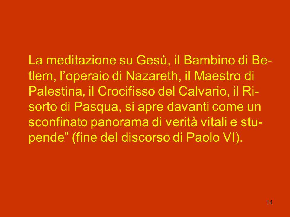 14 La meditazione su Gesù, il Bambino di Be- tlem, loperaio di Nazareth, il Maestro di Palestina, il Crocifisso del Calvario, il Ri- sorto di Pasqua,