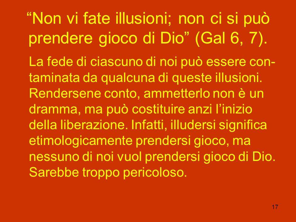 17 Non vi fate illusioni; non ci si può prendere gioco di Dio (Gal 6, 7). La fede di ciascuno di noi può essere con- taminata da qualcuna di queste il