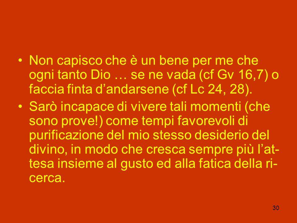 30 Non capisco che è un bene per me che ogni tanto Dio … se ne vada (cf Gv 16,7) o faccia finta dandarsene (cf Lc 24, 28). Sarò incapace di vivere tal