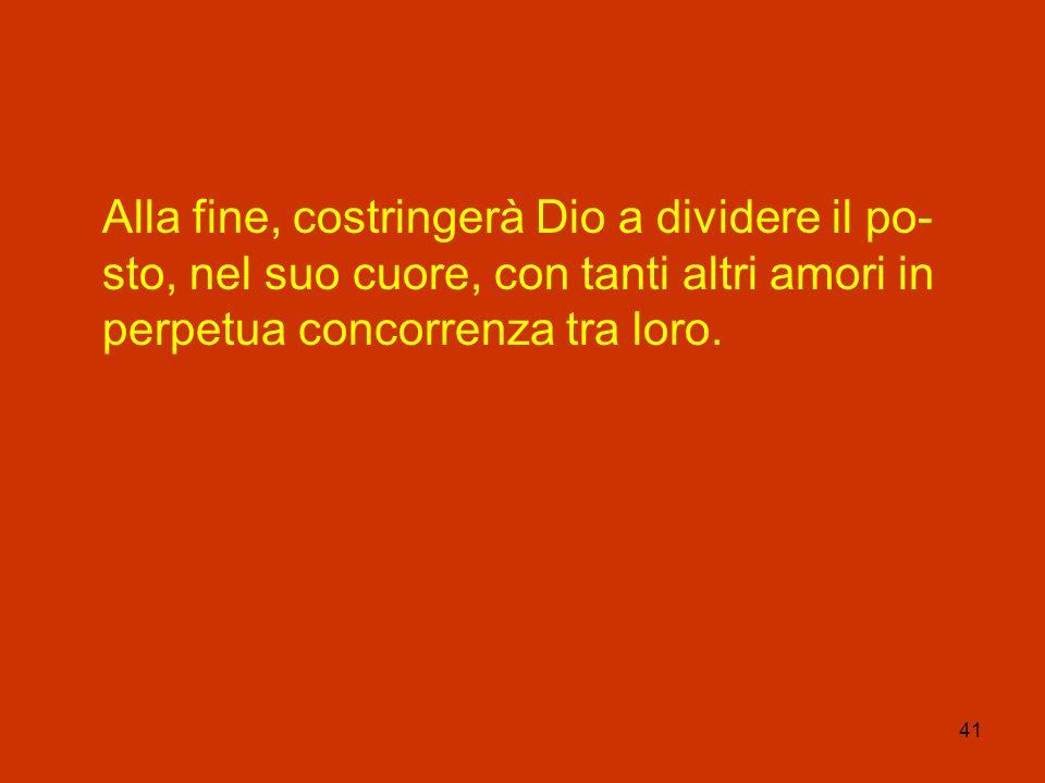 41 Alla fine, costringerà Dio a dividere il po- sto, nel suo cuore, con tanti altri amori in perpetua concorrenza tra loro.