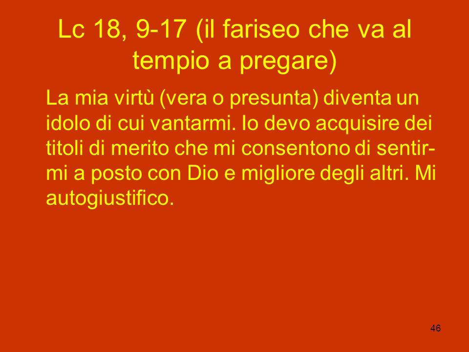 46 Lc 18, 9-17 (il fariseo che va al tempio a pregare) La mia virtù (vera o presunta) diventa un idolo di cui vantarmi. Io devo acquisire dei titoli d