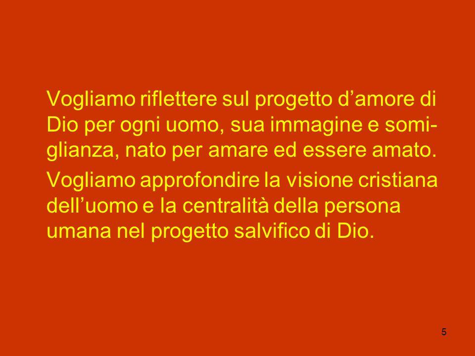 5 Vogliamo riflettere sul progetto damore di Dio per ogni uomo, sua immagine e somi- glianza, nato per amare ed essere amato. Vogliamo approfondire la