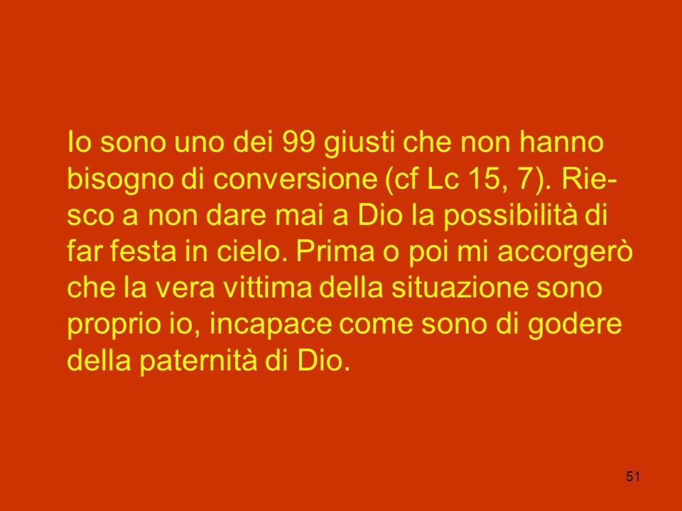 51 Io sono uno dei 99 giusti che non hanno bisogno di conversione (cf Lc 15, 7). Rie- sco a non dare mai a Dio la possibilità di far festa in cielo. P