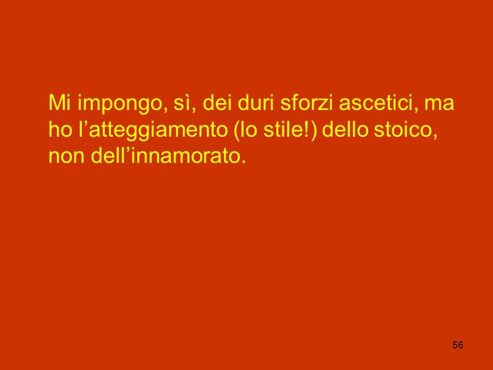 56 Mi impongo, sì, dei duri sforzi ascetici, ma ho latteggiamento (lo stile!) dello stoico, non dellinnamorato.