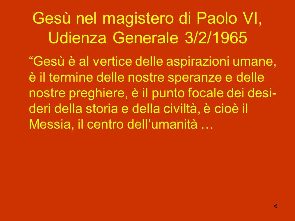 6 Gesù nel magistero di Paolo VI, Udienza Generale 3/2/1965 Gesù è al vertice delle aspirazioni umane, è il termine delle nostre speranze e delle nost