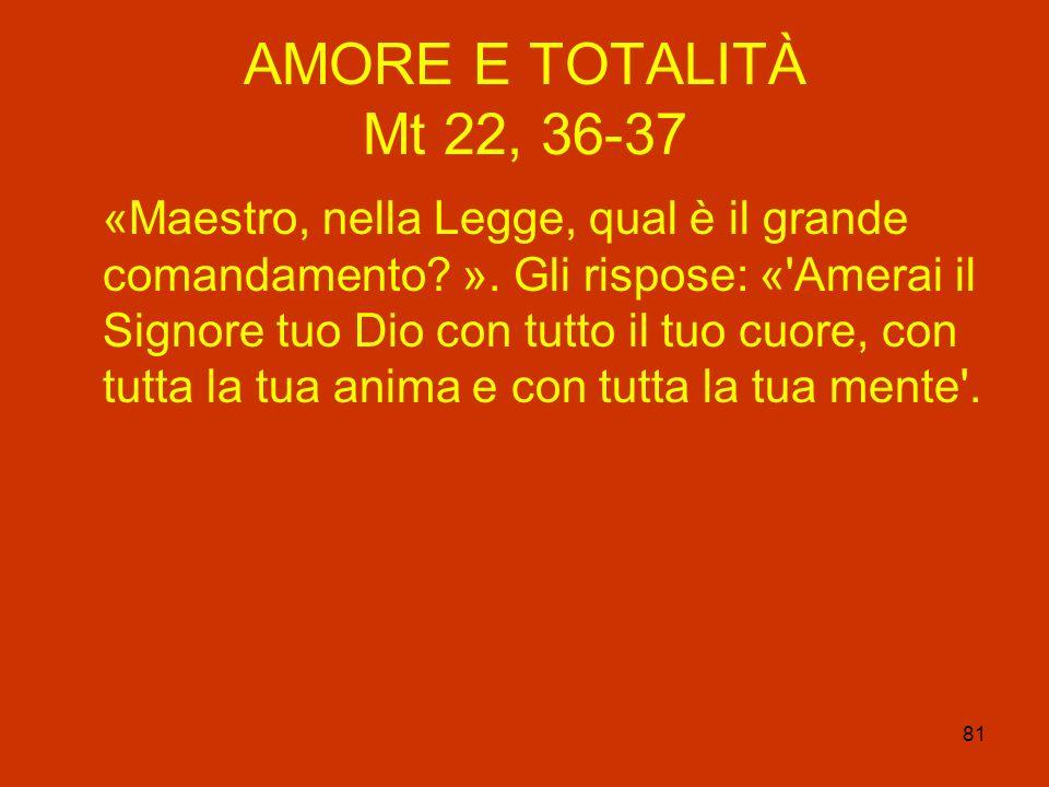 81 AMORE E TOTALITÀ Mt 22, 36-37 «Maestro, nella Legge, qual è il grande comandamento? ». Gli rispose: «'Amerai il Signore tuo Dio con tutto il tuo cu