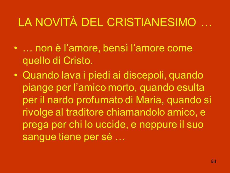 84 LA NOVITÀ DEL CRISTIANESIMO … … non è lamore, bensì lamore come quello di Cristo. Quando lava i piedi ai discepoli, quando piange per lamico morto,