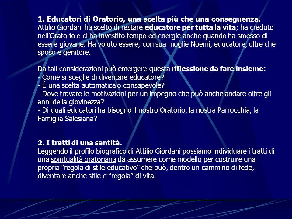 1. Educatori di Oratorio, una scelta più che una conseguenza. Attilio Giordani ha scelto di restare educatore per tutta la vita; ha creduto nellOrator