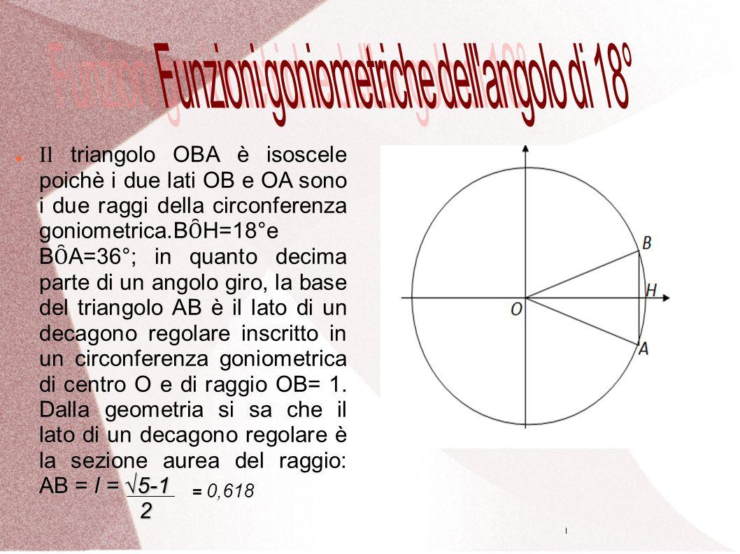 l = 5-1 Il triangolo OBA è isoscele poichè i due lati OB e OA sono i due raggi della circonferenza goniometrica.B Ȏ H=18°e B Ȏ A=36°; in quanto decima