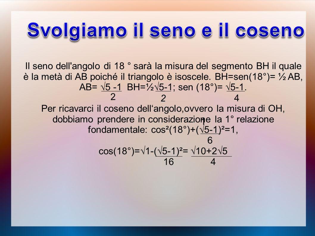 Il seno dell'angolo di 18 ° sarà la misura del segmento BH il quale è la metà di AB poiché il triangolo è isoscele. BH=sen(18°)= ½ AB, AB= 5 -1 BH=½5-