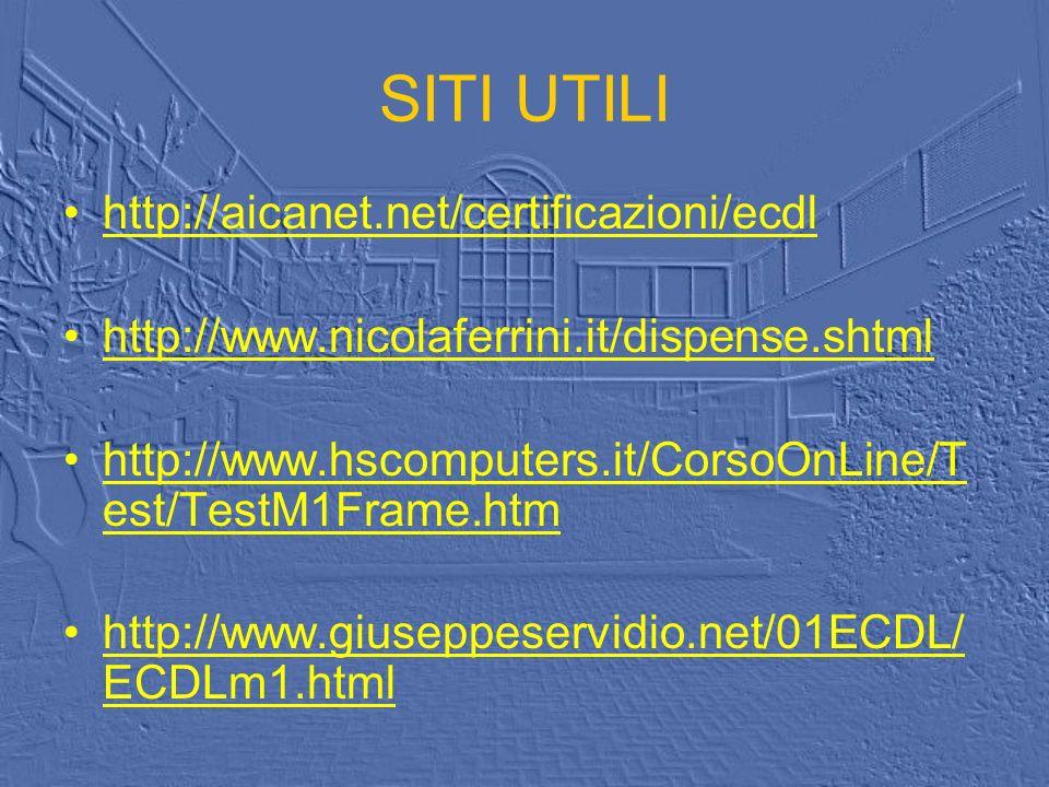 SITI UTILI http://aicanet.net/certificazioni/ecdl http://www.nicolaferrini.it/dispense.shtml http://www.hscomputers.it/CorsoOnLine/T est/TestM1Frame.htmhttp://www.hscomputers.it/CorsoOnLine/T est/TestM1Frame.htm http://www.giuseppeservidio.net/01ECDL/ ECDLm1.htmlhttp://www.giuseppeservidio.net/01ECDL/ ECDLm1.html