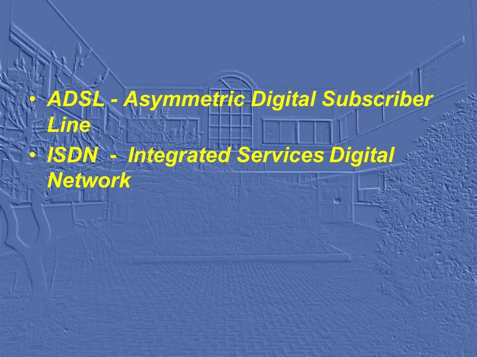 ADSL - Asymmetric Digital Subscriber Line ISDN - Integrated Services Digital Network