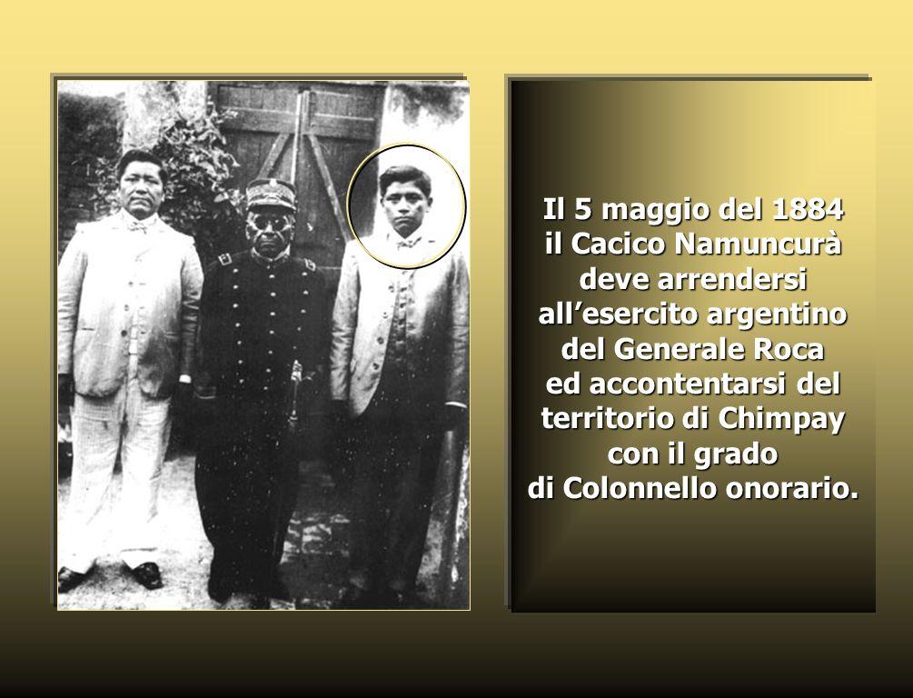 Il 5 maggio del 1884 il Cacico Namuncurà deve arrendersi allesercito argentino del Generale Roca ed accontentarsi del territorio di Chimpay con il grado di Colonnello onorario.