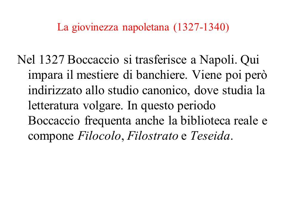 La giovinezza napoletana (1327-1340) Nel 1327 Boccaccio si trasferisce a Napoli. Qui impara il mestiere di banchiere. Viene poi però indirizzato allo