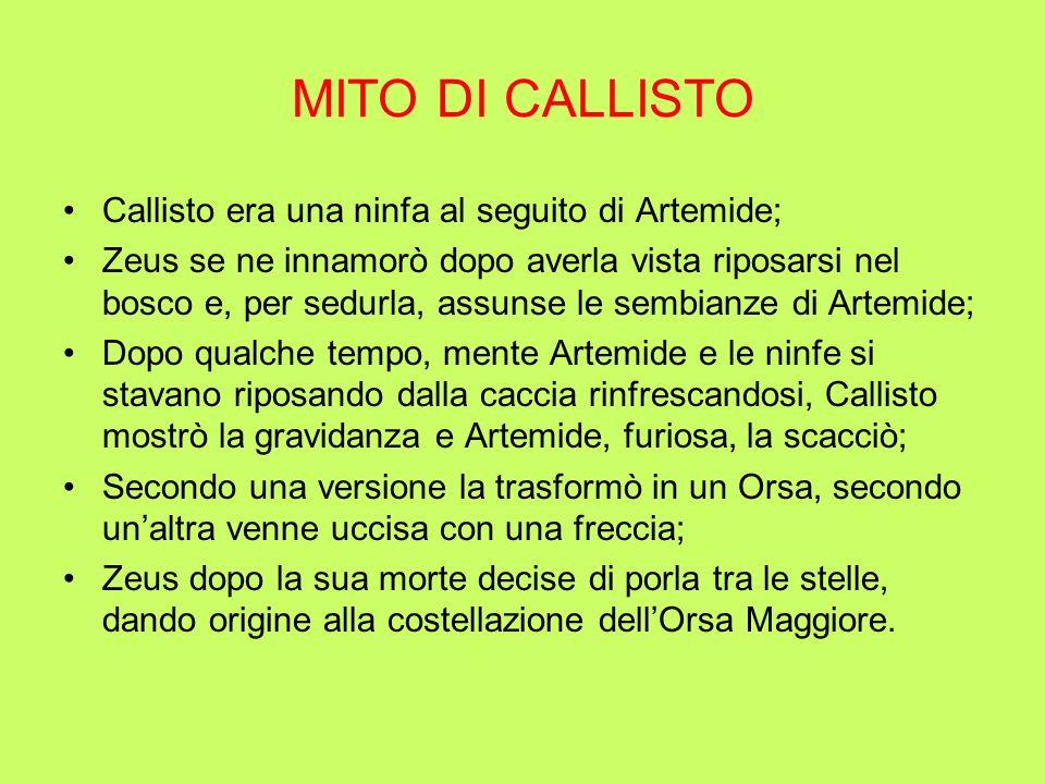 MITO DI CALLISTO Callisto era una ninfa al seguito di Artemide; Zeus se ne innamorò dopo averla vista riposarsi nel bosco e, per sedurla, assunse le s