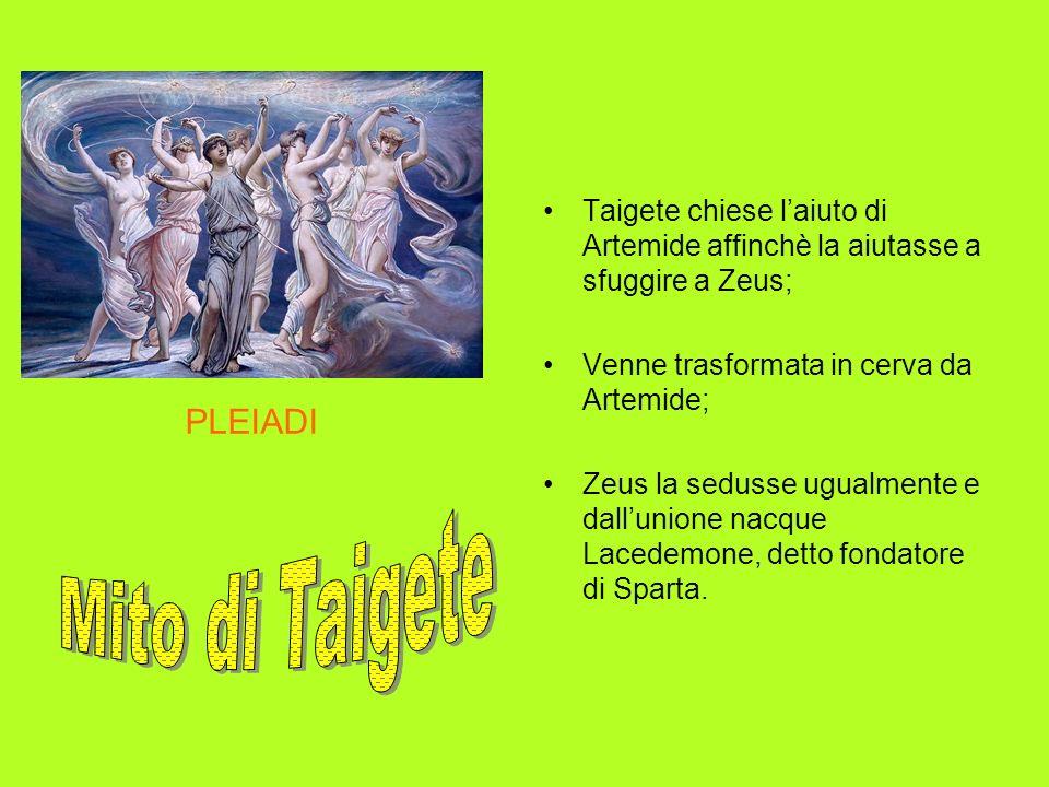 PLEIADI Taigete chiese laiuto di Artemide affinchè la aiutasse a sfuggire a Zeus; Venne trasformata in cerva da Artemide; Zeus la sedusse ugualmente e