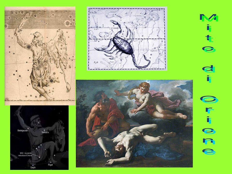 MITO DI ORIONE Orione, figlio di Poseidone, sosteneva di essere superiore, nel cacciare, di Artemide; La dea, per vendicarsi, lo fece pungere da uno scorpione che lo uccise; Zeus, impietositosi per la tragedia, decise di porre Orione per leternità tra le stelle, creando la costellazione di Orione.