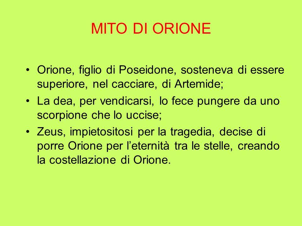 MITO DI ORIONE Orione, figlio di Poseidone, sosteneva di essere superiore, nel cacciare, di Artemide; La dea, per vendicarsi, lo fece pungere da uno s