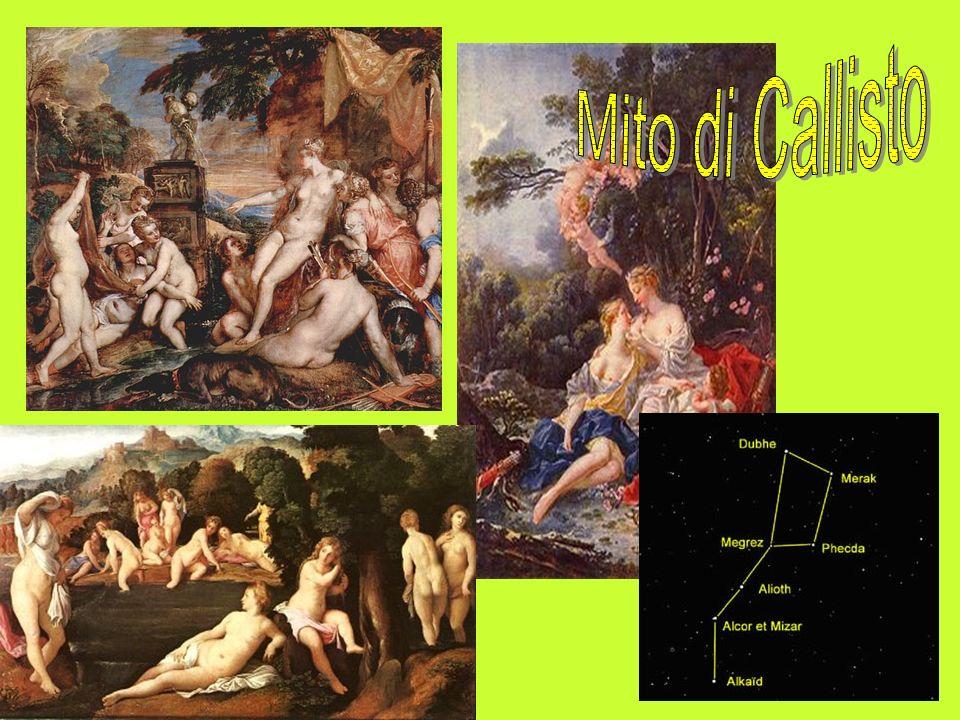 MITO DI CALLISTO Callisto era una ninfa al seguito di Artemide; Zeus se ne innamorò dopo averla vista riposarsi nel bosco e, per sedurla, assunse le sembianze di Artemide; Dopo qualche tempo, mente Artemide e le ninfe si stavano riposando dalla caccia rinfrescandosi, Callisto mostrò la gravidanza e Artemide, furiosa, la scacciò; Secondo una versione la trasformò in un Orsa, secondo unaltra venne uccisa con una freccia; Zeus dopo la sua morte decise di porla tra le stelle, dando origine alla costellazione dellOrsa Maggiore.
