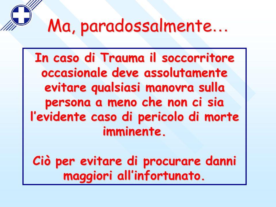 Ma, paradossalmente … In caso di Trauma il soccorritore occasionale deve assolutamente evitare qualsiasi manovra sulla persona a meno che non ci sia l