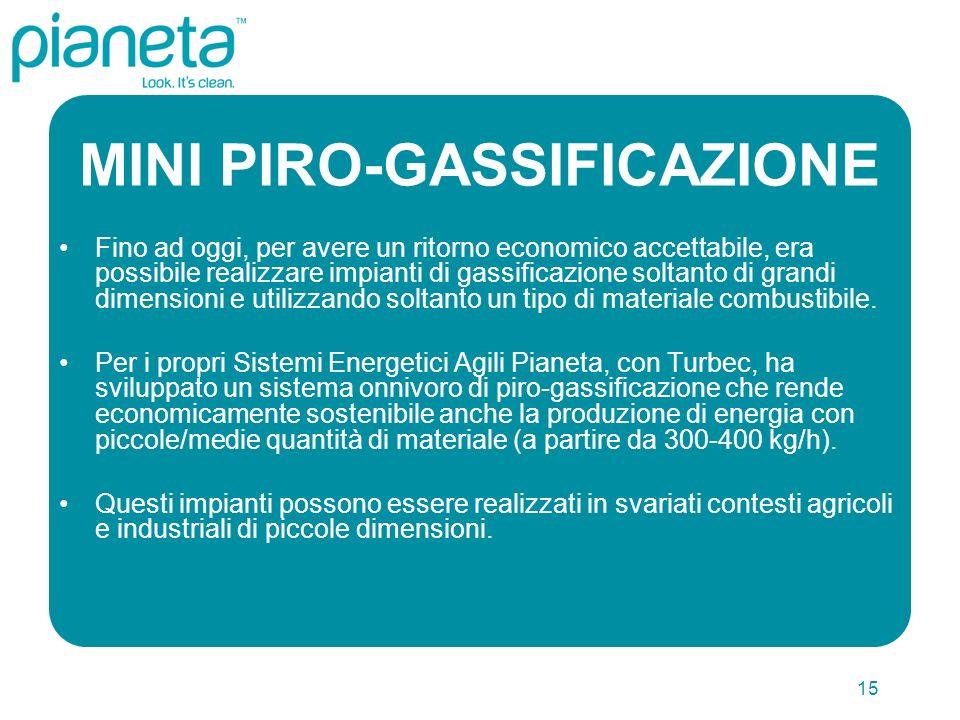 15 MINI PIRO-GASSIFICAZIONE Fino ad oggi, per avere un ritorno economico accettabile, era possibile realizzare impianti di gassificazione soltanto di grandi dimensioni e utilizzando soltanto un tipo di materiale combustibile.