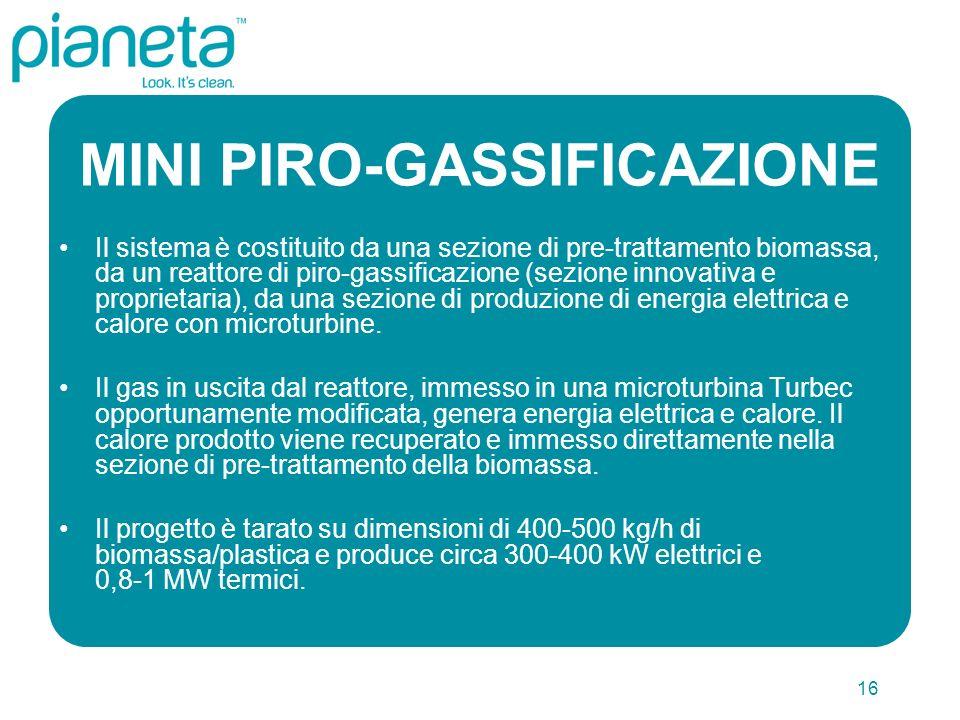 16 MINI PIRO-GASSIFICAZIONE Il sistema è costituito da una sezione di pre-trattamento biomassa, da un reattore di piro-gassificazione (sezione innovativa e proprietaria), da una sezione di produzione di energia elettrica e calore con microturbine.