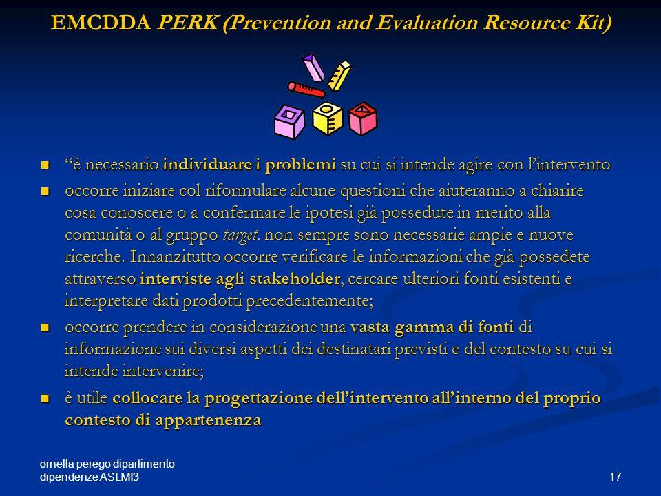 ornella perego dipartimento dipendenze ASLMI3 17 EMCDDA PERK (Prevention and Evaluation Resource Kit) è necessario individuare i problemi su cui si in