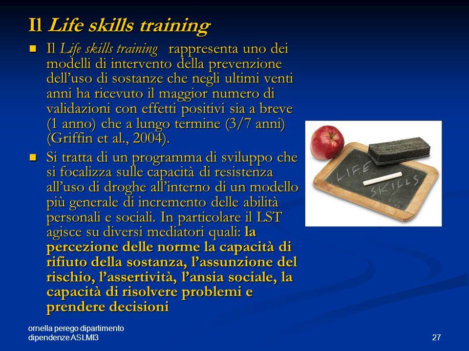 ornella perego dipartimento dipendenze ASLMI3 27 Il Life skills training Il Life skills training rappresenta uno dei modelli di intervento della preve