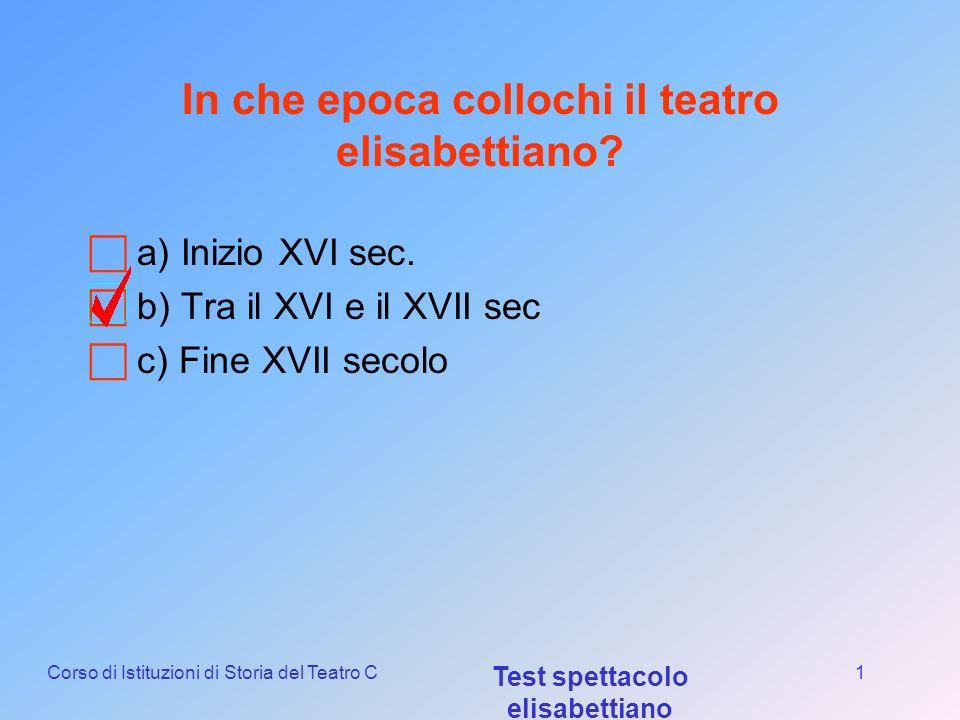 Corso di Istituzioni di Storia del Teatro C Test spettacolo elisabettiano 1 In che epoca collochi il teatro elisabettiano.