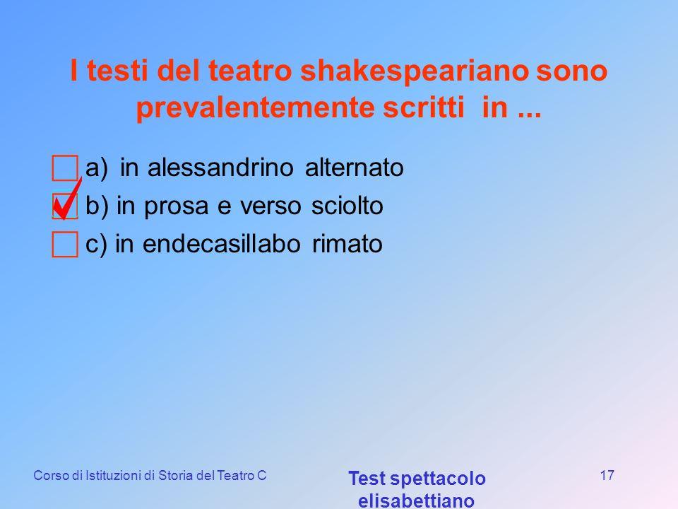 Corso di Istituzioni di Storia del Teatro C Test spettacolo elisabettiano 16 Quali di queste opere non è di Shakespeare? a) Tito Andronico b) Dottor F