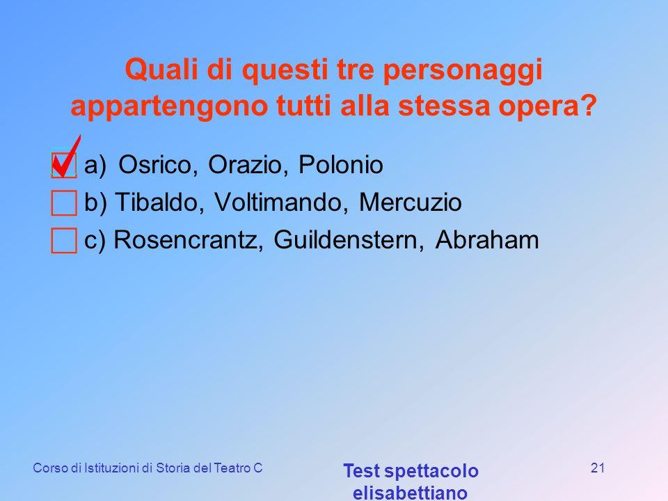Corso di Istituzioni di Storia del Teatro C Test spettacolo elisabettiano 20 Come si chiama il Frate in Romeo e Giulietta a)Gerolamo b) Gregorio c) Lo