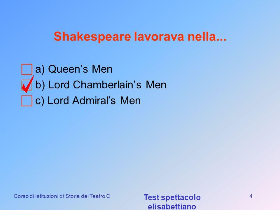 Corso di Istituzioni di Storia del Teatro C Test spettacolo elisabettiano 3 William Shakespeare è nato nel... a)1564 b) 1601 c) 1524
