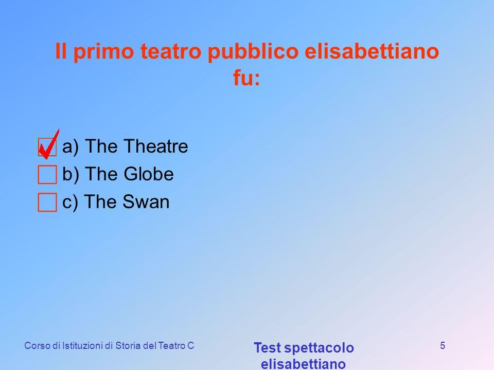 Corso di Istituzioni di Storia del Teatro C Test spettacolo elisabettiano 4 Shakespeare lavorava nella... a) Queens Men b) Lord Chamberlains Men c) Lo