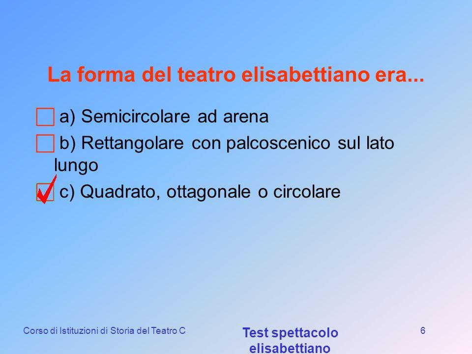 Corso di Istituzioni di Storia del Teatro C Test spettacolo elisabettiano 5 Il primo teatro pubblico elisabettiano fu: a) The Theatre b) The Globe c)