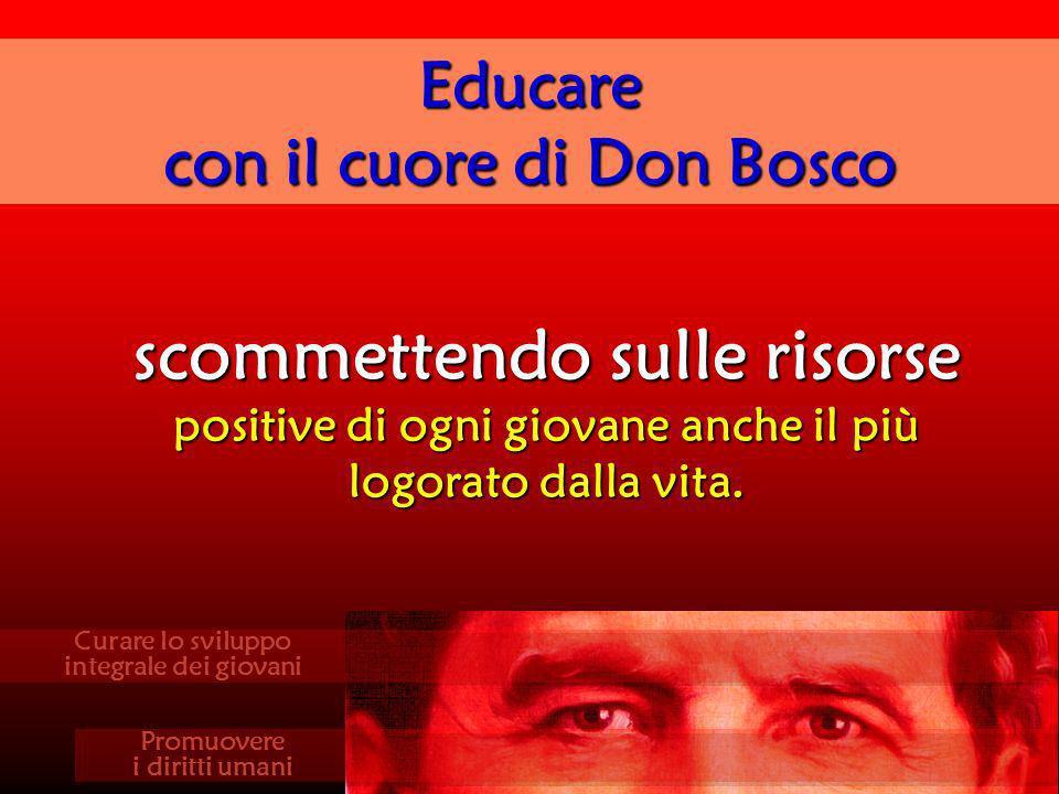 scommettendo sulle risorse positive di ogni giovane anche il più logorato dalla vita. Educare con il cuore di Don Bosco Curare lo sviluppo integrale d