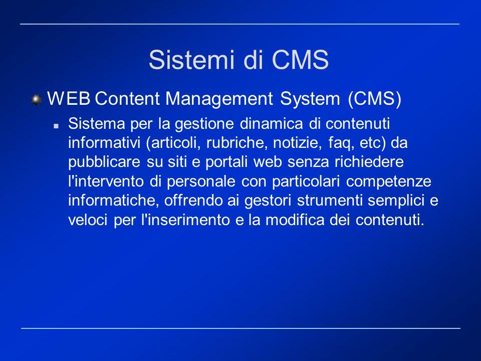 WEB Content Management System (CMS) Contenuti editoriali, grafica e impaginazione svincolati modifiche apportate immediatamente disponibili Nel caso specifico di pubblicazioni web, l autore è completamente svincolato da qualsiasi problematica relativa alla formattazione dei contenuti secondo lo stile grafico previsto dal sito Sistemi di CMS