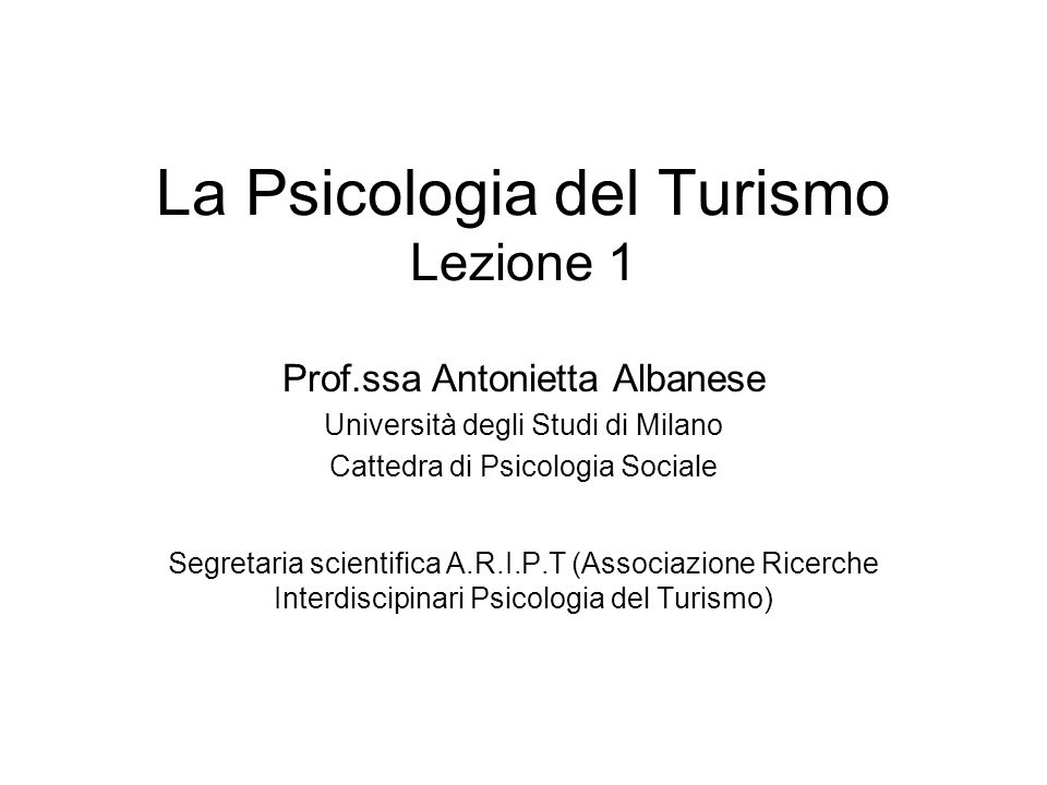 La Psicologia del Turismo Lezione 1 Prof.ssa Antonietta Albanese Università degli Studi di Milano Cattedra di Psicologia Sociale Segretaria scientific