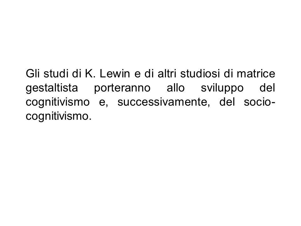 Gli studi di K. Lewin e di altri studiosi di matrice gestaltista porteranno allo sviluppo del cognitivismo e, successivamente, del socio- cognitivismo
