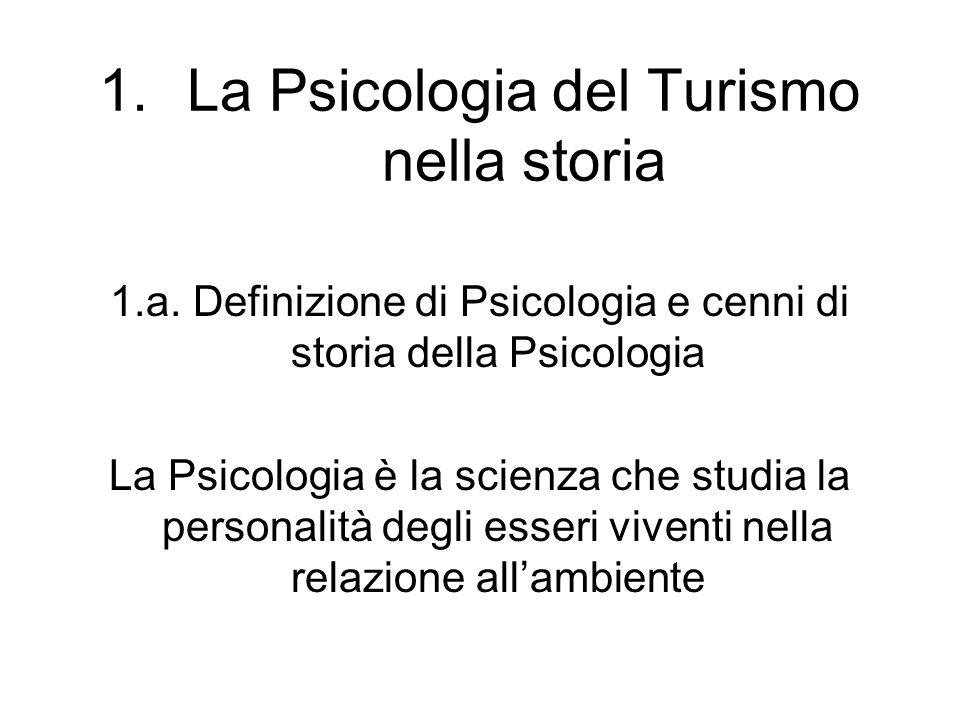 1.La Psicologia del Turismo nella storia 1.a. Definizione di Psicologia e cenni di storia della Psicologia La Psicologia è la scienza che studia la pe