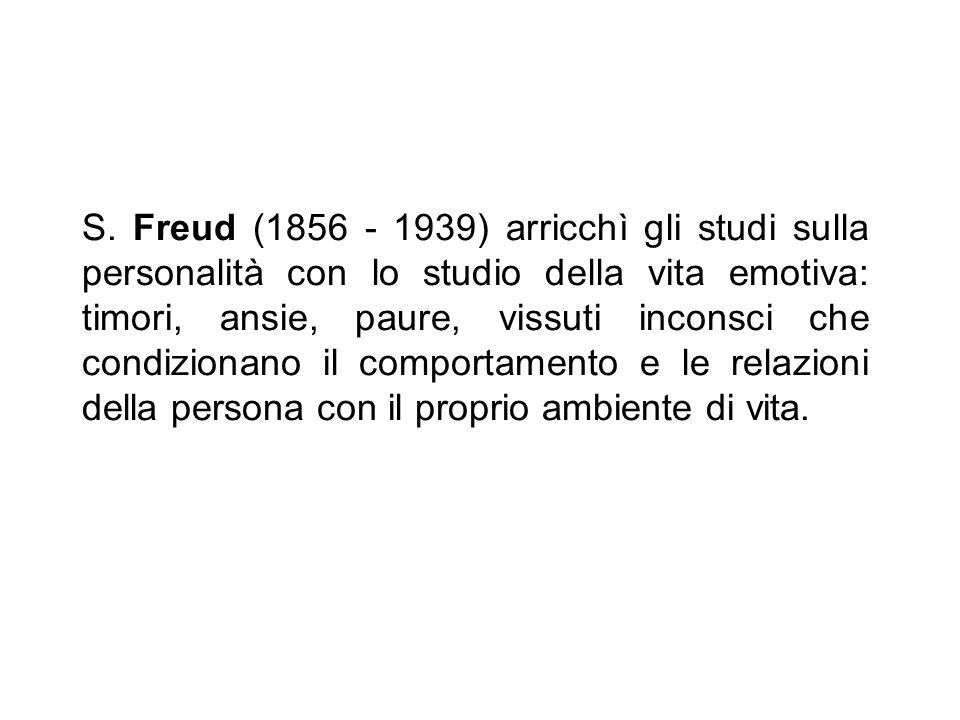 S. Freud (1856 - 1939) arricchì gli studi sulla personalità con lo studio della vita emotiva: timori, ansie, paure, vissuti inconsci che condizionano
