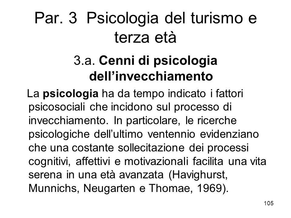 105 Par. 3 Psicologia del turismo e terza età 3.a. Cenni di psicologia dellinvecchiamento La psicologia ha da tempo indicato i fattori psicosociali ch