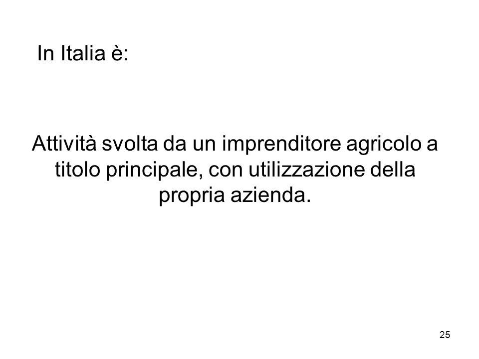 25 In Italia è: Attività svolta da un imprenditore agricolo a titolo principale, con utilizzazione della propria azienda.