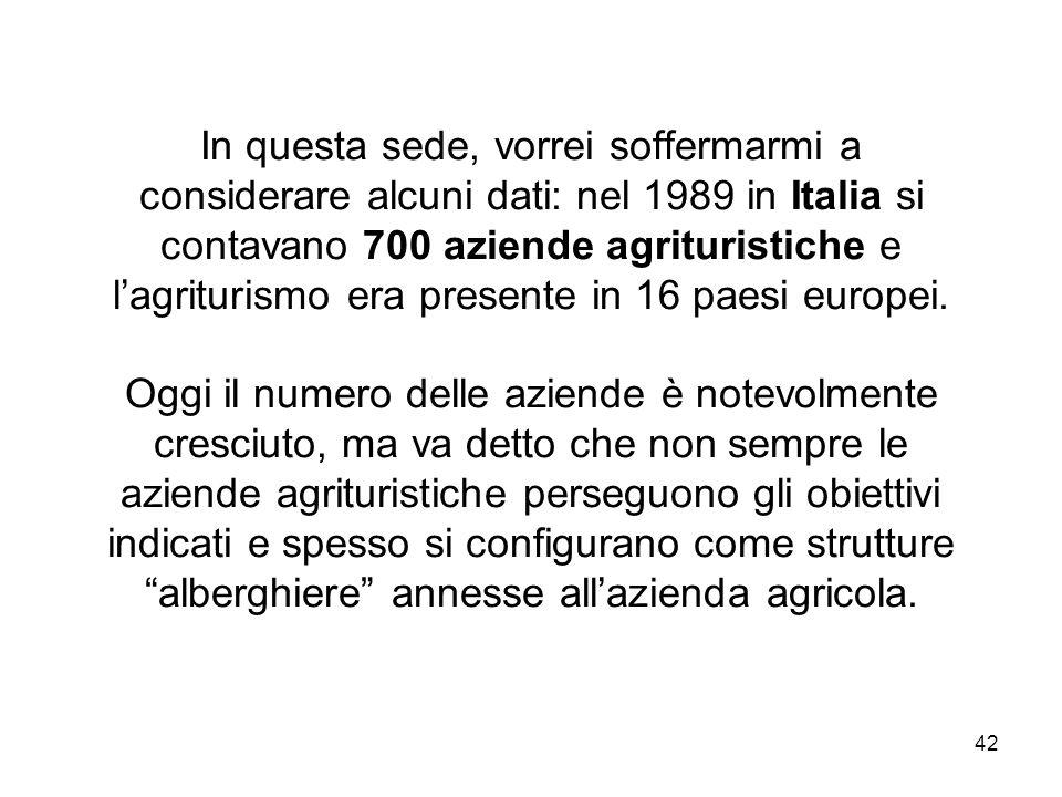 42 In questa sede, vorrei soffermarmi a considerare alcuni dati: nel 1989 in Italia si contavano 700 aziende agrituristiche e lagriturismo era present