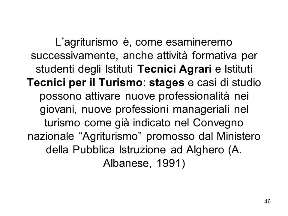 46 Lagriturismo è, come esamineremo successivamente, anche attività formativa per studenti degli Istituti Tecnici Agrari e Istituti Tecnici per il Tur
