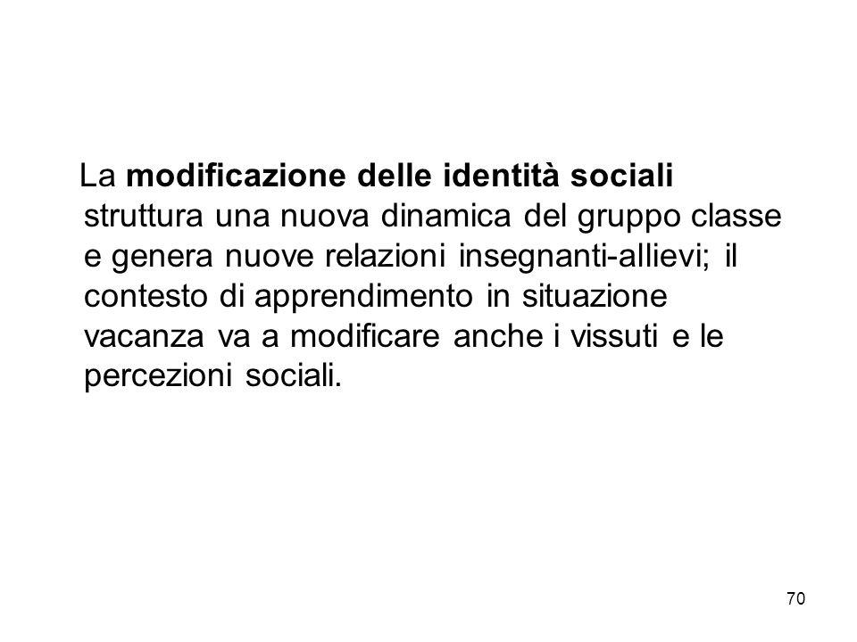 70 La modificazione delle identità sociali struttura una nuova dinamica del gruppo classe e genera nuove relazioni insegnanti-allievi; il contesto di