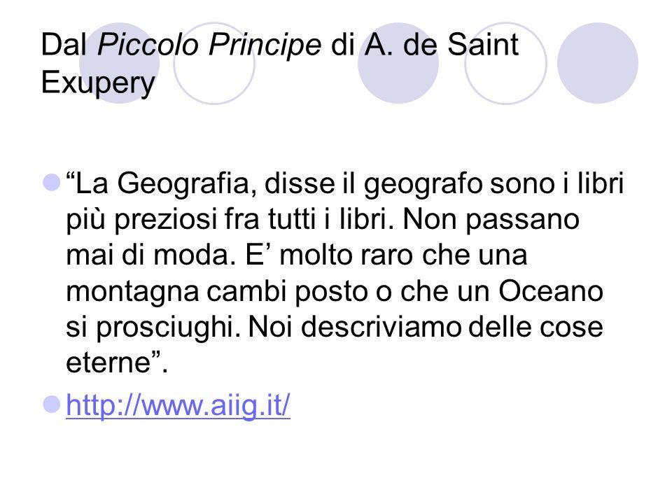 Dal Piccolo Principe di A. de Saint Exupery La Geografia, disse il geografo sono i libri più preziosi fra tutti i libri. Non passano mai di moda. E mo