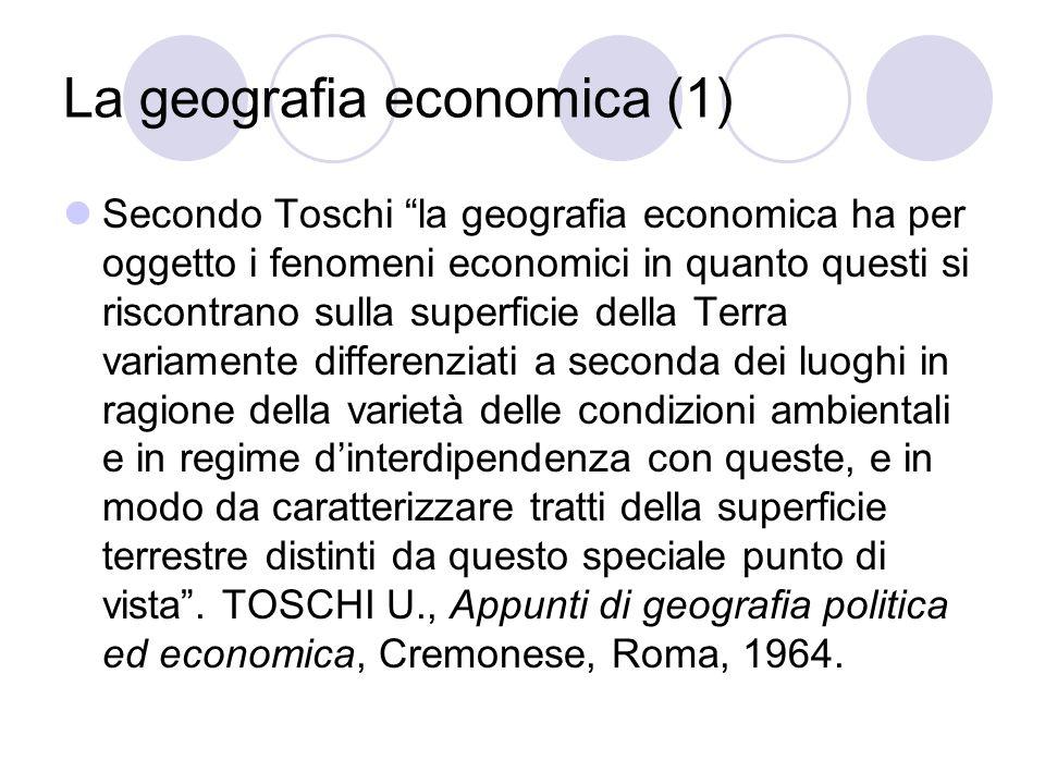 La geografia economica (1) Secondo Toschi la geografia economica ha per oggetto i fenomeni economici in quanto questi si riscontrano sulla superficie