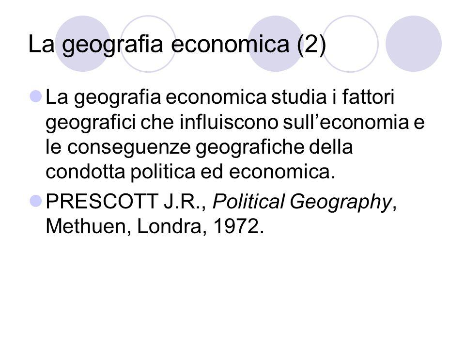 La geografia economica (2) La geografia economica studia i fattori geografici che influiscono sulleconomia e le conseguenze geografiche della condotta